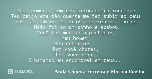 Tudo começou com uma brincadeira inocente Teu beijo era tão quente me fez subir ao céus Foi tão bom os momentos que vivemos juntos Mais foi so um sonho e acabou... Frase de Paula Câmara Ferreira e Marina Coelho.