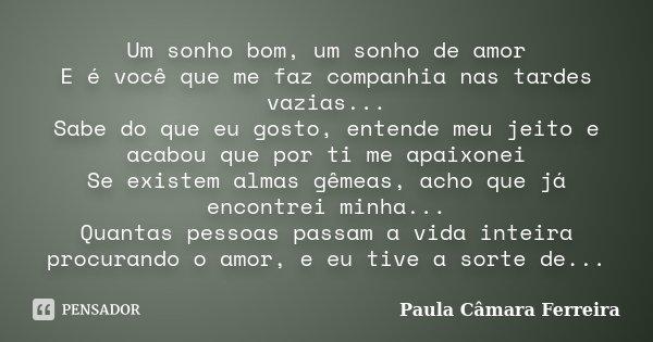 Um sonho bom, um sonho de amor E é você que me faz companhia nas tardes vazias... Sabe do que eu gosto, entende meu jeito e acabou que por ti me apaixonei Se ex... Frase de Paula Câmara Ferreira.
