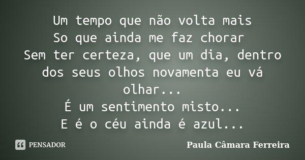 Um tempo que não volta mais So que ainda me faz chorar Sem ter certeza, que um dia, dentro dos seus olhos novamenta eu vá olhar... É um sentimento misto... E é ... Frase de Paula Câmara Ferreira.
