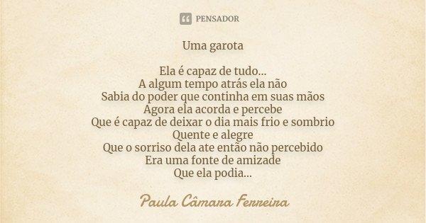 Uma garota Ela é capaz de tudo... A algum tempo atrás ela não Sabia do poder que continha em suas mãos Agora ela acorda e percebe Que é capaz de deixar o dia ma... Frase de Paula Câmara Ferreira.