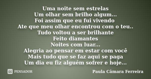 Uma noite sem estrelas Um olhar sem brilho algum... Foi assim que eu fui vivendo Ate que meu olhar encontrou com o teu.. Tudo voltou a ser brilhante Feito diama... Frase de Paula Camara Ferreira.