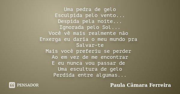 Uma pedra de gelo Esculpida pelo vento... Despida pela noite... Ignorada pelo Sol... Você vê mais realmente não Enxerga eu daria o meu mundo pra Salvar-te Mais ... Frase de Paula Câmara Ferreira.