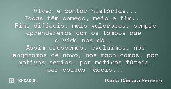 Viver e contar histórias... Todas têm começo, meio e fim... Fins difíceis, mais valorosos, sempre aprenderemos com os tombos que a vida nos dá... Assim crescemo... Frase de Paula Câmara Ferreira.
