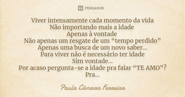 """Viver intensamente cada momento da vida Não importando mais a idade Apenas à vontade Não apenas um resgate de um """"tempo perdido"""" Apenas uma busca de um novo sab... Frase de Paula Câmara Ferreira."""