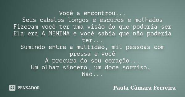 Você a encontrou... Seus cabelos longos e escuros e molhados Fizeram você ter uma visão do que poderia ser Ela era A MENINA e você sabia que não poderia ter... ... Frase de Paula Câmara Ferreira.