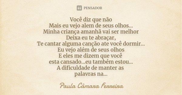 Você diz que não Mais eu vejo alem de seus olhos... Minha criança amanhã vai ser melhor Deixa eu te abraçar, Te cantar alguma canção ate você dormir... Eu vejo ... Frase de Paula Câmara Ferreira.