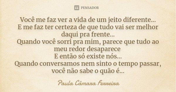 Você me faz ver a vida de um jeito diferente... E me faz ter certeza de que tudo vai ser melhor daqui pra frente... Quando você sorri pra mim, parece que tudo a... Frase de Paula Câmara Ferreira.
