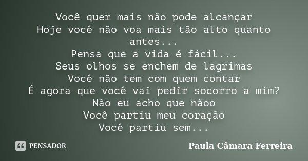Você quer mais não pode alcançar Hoje você não voa mais tão alto quanto antes... Pensa que a vida é fácil... Seus olhos se enchem de lagrimas Você não tem com q... Frase de Paula Câmara Ferreira.