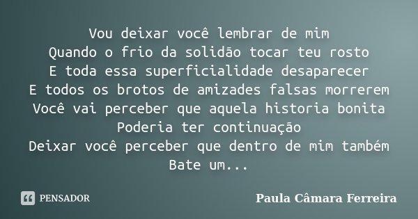 Vou deixar você lembrar de mim Quando o frio da solidão tocar teu rosto E toda essa superficialidade desaparecer E todos os brotos de amizades falsas morrerem V... Frase de Paula Câmara Ferreira.