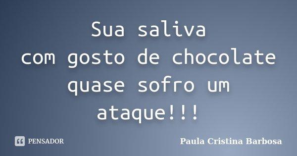 Sua saliva com gosto de chocolate quase sofro um ataque!!!... Frase de Paula Cristina Barbosa.