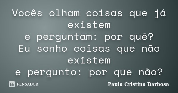 Vocês olham coisas que já existem e perguntam: por quê? Eu sonho coisas que não existem e pergunto: por que não?... Frase de Paula Cristina Barbosa.