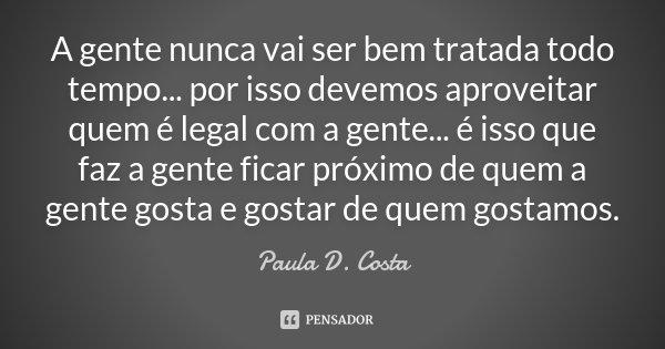 A gente nunca vai ser bem tratada todo tempo... por isso devemos aproveitar quem é legal com a gente... é isso que faz a gente ficar próximo de quem a gente gos... Frase de Paula D. Costa.