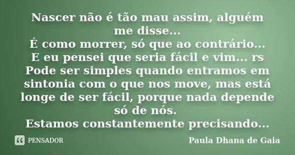 Nascer não é tão mau assim, alguém me disse... É como morrer, só que ao contrário... E eu pensei que seria fácil e vim... rs Pode ser simples quando entramos em... Frase de Paula Dhana de Gaia.