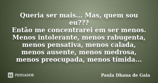 Queria ser mais... Mas, quem sou eu??? Então me concentrarei em ser menos. Menos intolerante, menos rabugenta, menos pensativa, menos calada, menos ausente, men... Frase de Paula Dhana de Gaia.