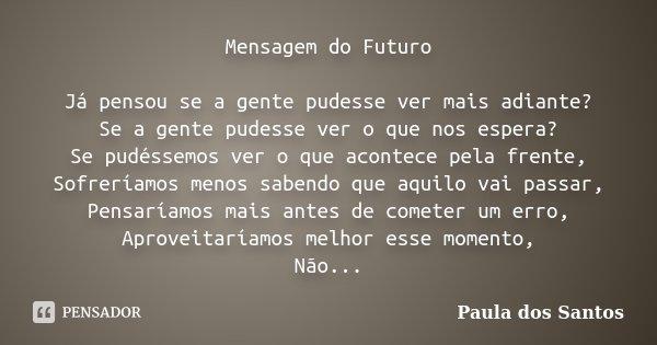 Mensagem do Futuro Já pensou se a gente pudesse ver mais adiante? Se a gente pudesse ver o que nos espera? Se pudéssemos ver o que acontece pela frente, Sofrerí... Frase de Paula dos Santos.