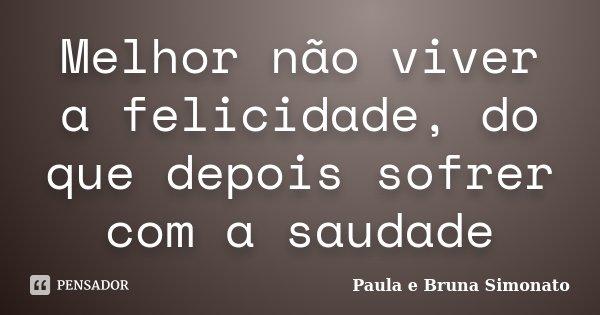 Melhor não viver a felicidade, do que depois sofrer com a saudade... Frase de Paula e Bruna Simonato.