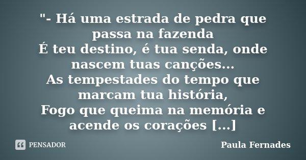 """""""- Há uma estrada de pedra que passa na fazenda É teu destino, é tua senda, onde nascem tuas canções... As tempestades do tempo que marcam tua história, Fo... Frase de Paula Fernades."""