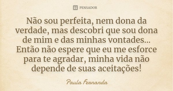 Não sou perfeita, nem dona da verdade, mas descobri que sou dona de mim e das minhas vontades... Então não espere que eu me esforce para te agradar, minha vida ... Frase de Paula Fernanda.