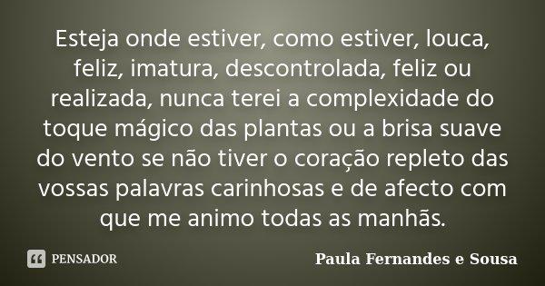 Esteja onde estiver, como estiver, louca, feliz, imatura, descontrolada, feliz ou realizada, nunca terei a complexidade do toque mágico das plantas ou a brisa s... Frase de Paula Fernandes e Sousa.