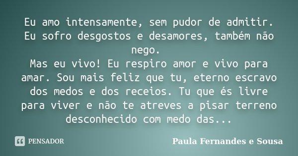 Eu amo intensamente, sem pudor de admitir. Eu sofro desgostos e desamores, também não nego. Mas eu vivo! Eu respiro amor e vivo para amar. Sou mais feliz que tu... Frase de Paula Fernandes e Sousa.