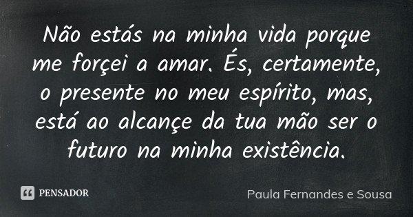 Não estás na minha vida porque me forçei a amar. És, certamente, o presente no meu espírito, mas, está ao alcançe da tua mão ser o futuro na minha existência.... Frase de Paula Fernandes e Sousa.