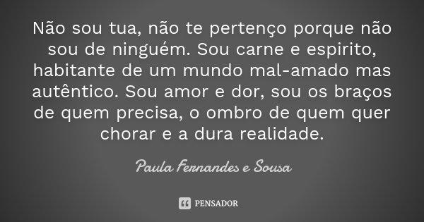 Não sou tua, não te pertenço porque não sou de ninguém. Sou carne e espirito, habitante de um mundo mal-amado mas autêntico. Sou amor e dor, sou os braços de qu... Frase de Paula Fernandes e Sousa.