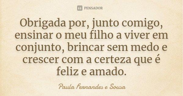 Obrigada por, junto comigo, ensinar o meu filho a viver em conjunto, brincar sem medo e crescer com a certeza que é feliz e amado.... Frase de Paula Fernandes e Sousa.