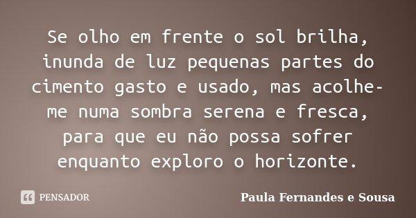 Se olho em frente o sol brilha, inunda de luz pequenas partes do cimento gasto e usado, mas acolhe-me numa sombra serena e fresca, para que eu não possa sofrer ... Frase de Paula Fernandes e Sousa.