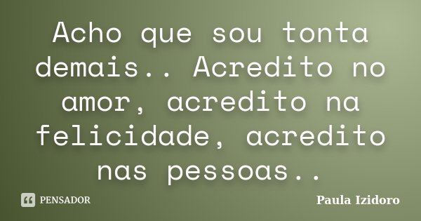 Acho que sou tonta demais.. Acredito no amor, acredito na felicidade, acredito nas pessoas..... Frase de Paula Izidoro.