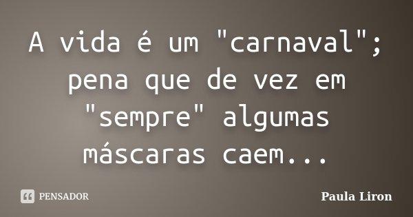 """A vida é um """"carnaval"""";Pena que de vez em """"sempre"""" algumas máscaras caem...... Frase de Paula Liron."""