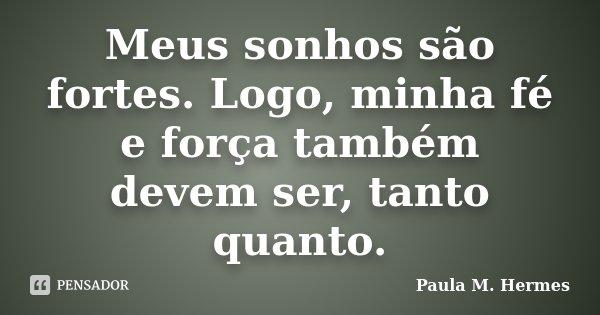 Meus sonhos são fortes. Logo, minha fé e força também devem ser, tanto quanto.... Frase de Paula M. Hermes.