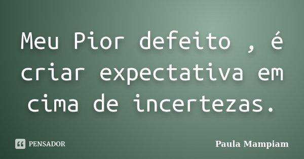 Meu Pior defeito , é criar expectativa em cima de incertezas.... Frase de Paula Mampiam.