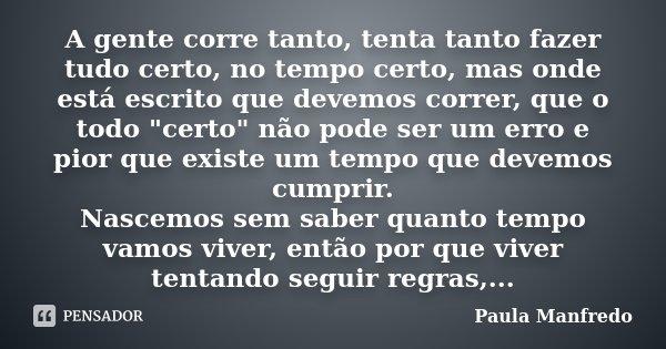 """A gente corre tanto, tenta tanto fazer tudo certo, no tempo certo, mas onde está escrito que devemos correr, que o todo """"certo"""" não pode ser um erro e... Frase de PAULA MANFREDO."""