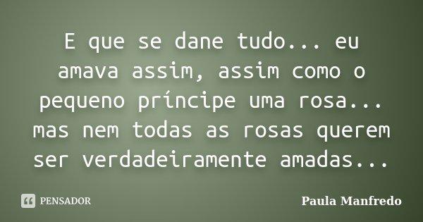 E que se dane tudo... eu amava assim, assim como o pequeno príncipe uma rosa... mas nem todas as rosas querem ser verdadeiramente amadas...... Frase de PAULA MANFREDO.