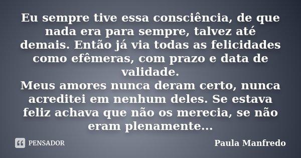 Eu sempre tive essa consciência, de que nada era para sempre, talvez até demais. Então já via todas as felicidades como efêmeras, com prazo e data de validade. ... Frase de Paula Manfredo.