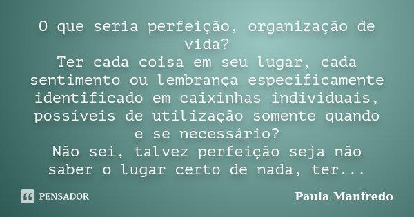 O que seria perfeição, organização de vida? Ter cada coisa em seu lugar, cada sentimento ou lembrança especificamente identificado em caixinhas individuais, pos... Frase de Paula Manfredo.