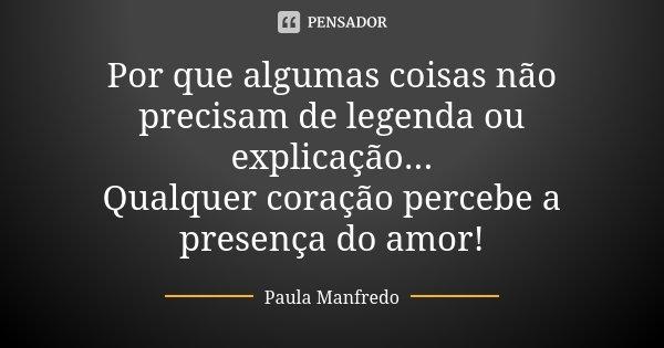 Por que algumas coisas não precisam de legenda ou explicação... Qualquer coração percebe a presença do amor!... Frase de Paula Manfredo.