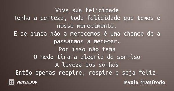 Viva sua felicidade Tenha a certeza, toda felicidade que temos é nosso merecimento. E se ainda não a merecemos é uma chance de a passarmos a merecer. Por isso n... Frase de Paula Manfredo.