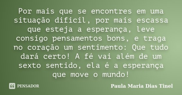 Por mais que se encontres em uma situação dificil, por mais escassa que esteja a esperança, leve consigo pensamentos bons, e traga no coração um sentimento: Que... Frase de Paula Maria Dias Tinel.