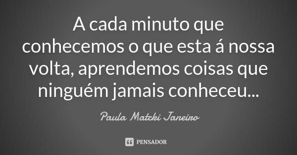 A cada minuto que conhecemos o que esta á nossa volta, aprendemos coisas que ninguém jamais conheceu...... Frase de Paula Matcki Janeiro.