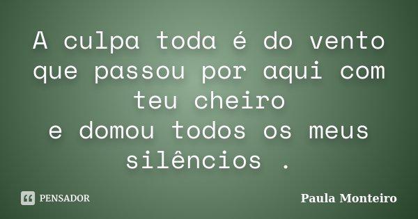 A culpa toda é do vento que passou por aqui com teu cheiro e domou todos os meus silêncios .... Frase de Paula Monteiro.
