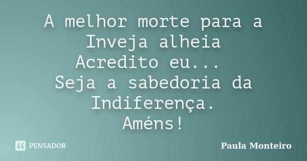 A melhor morte para a Inveja alheia Acredito eu... Seja a sabedoria da Indiferença. Améns!... Frase de Paula Monteiro.