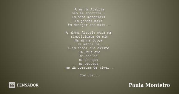 A minha Alegria não se encontra : Em bens materiais Em ganhar mais Em desejar ser mais... A minha Alegria mora na simplicidade de mim Na minha força Na minha fé... Frase de Paula Monteiro.