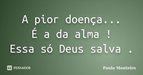 A pior doença... É a da alma ! Essa só Deus salva .... Frase de Paula Monteiro.