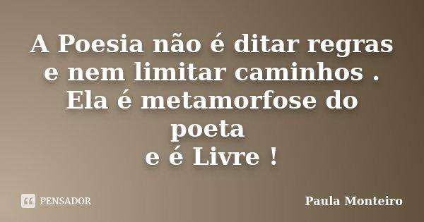 A Poesia não é ditar regras e nem limitar caminhos . Ela é metamorfose do poeta e é Livre !... Frase de Paula Monteiro.