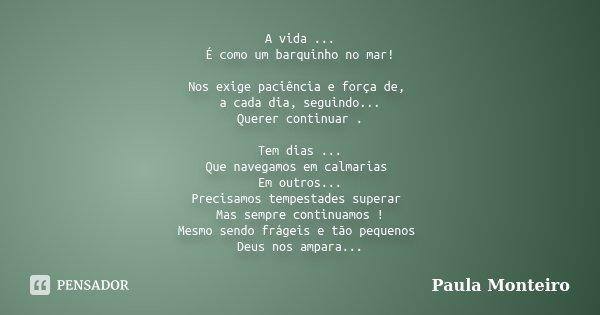 A vida ... É como um barquinho no mar! Nos exige paciência e força de, a cada dia, seguindo... Querer continuar . Tem dias ... Que navegamos em calmarias Em out... Frase de Paula Monteiro.