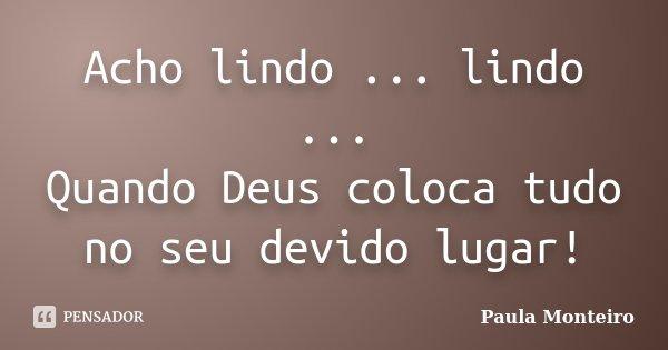 Acho lindo ... lindo ... Quando Deus coloca tudo no seu devido lugar!... Frase de Paula Monteiro.
