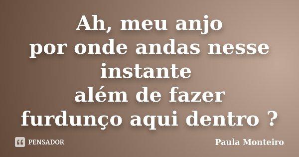 Ah, meu anjo por onde andas nesse instante além de fazer furdunço aqui dentro ?... Frase de Paula Monteiro.