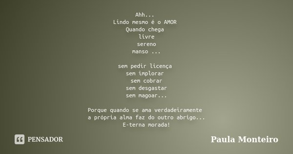 Ahh... Lindo mesmo é o AMOR Quando chega livre sereno manso ... sem pedir licença sem implorar sem cobrar sem desgastar sem magoar... Porque quando se ama verda... Frase de Paula Monteiro.