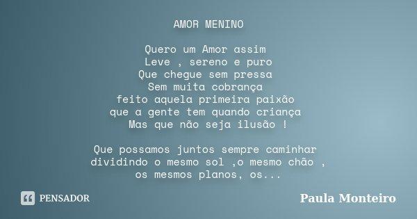 AMOR MENINO Quero um Amor assim Leve , sereno e puro Que chegue sem pressa Sem muita cobrança feito aquela primeira paixão que a gente tem quando criança Mas qu... Frase de Paula Monteiro.